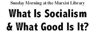 01/12-What Is Socialism & What Good Is It, ICSSMARX, Oakland